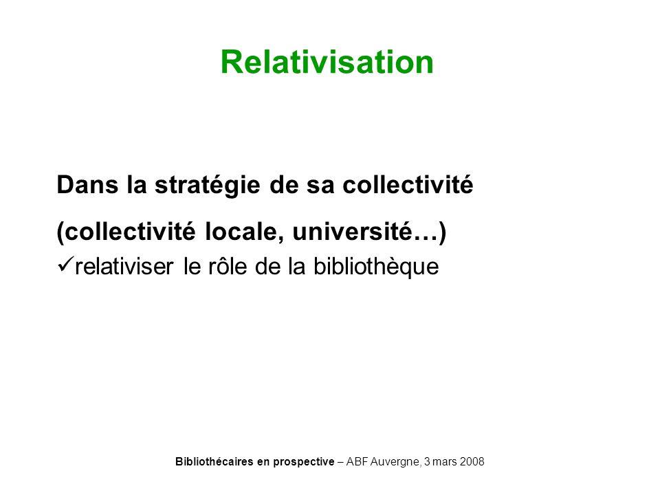 Bibliothécaires en prospective – ABF Auvergne, 3 mars 2008 Relativisation Dans la stratégie de sa collectivité (collectivité locale, université…) rela