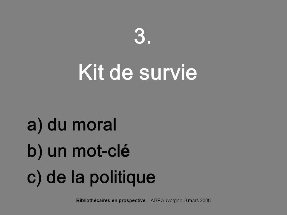 Bibliothécaires en prospective – ABF Auvergne, 3 mars 2008 3. Kit de survie a) du moral b) un mot-cl é c) de la politique