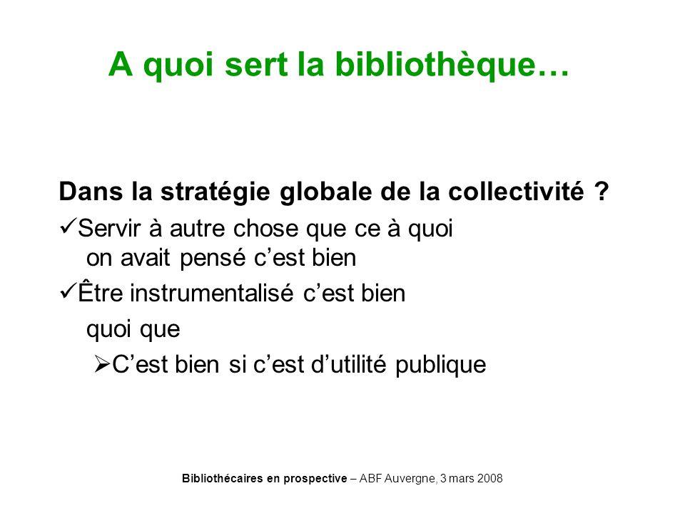 Bibliothécaires en prospective – ABF Auvergne, 3 mars 2008 A quoi sert la bibliothèque… Dans la stratégie globale de la collectivité ? Servir à autre