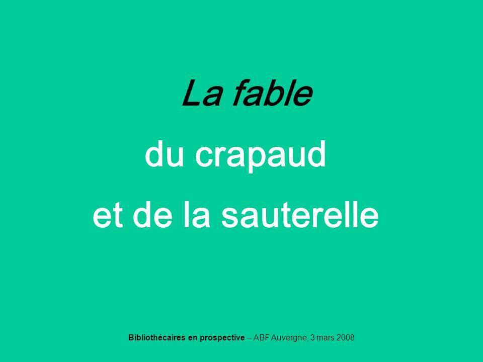 Bibliothécaires en prospective – ABF Auvergne, 3 mars 2008 La fable du crapaud et de la sauterelle