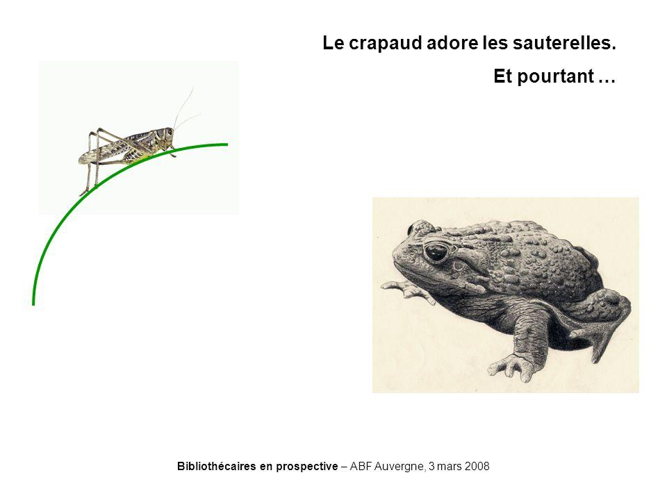 Bibliothécaires en prospective – ABF Auvergne, 3 mars 2008 Le crapaud adore les sauterelles. Et pourtant …