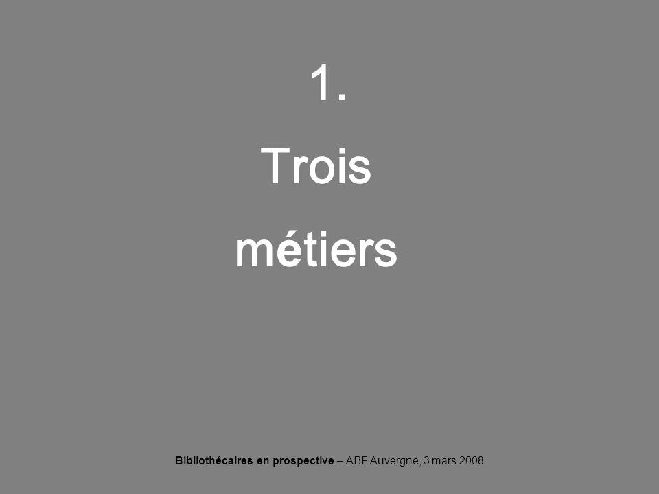 Bibliothécaires en prospective – ABF Auvergne, 3 mars 2008 1. Trois m é tiers