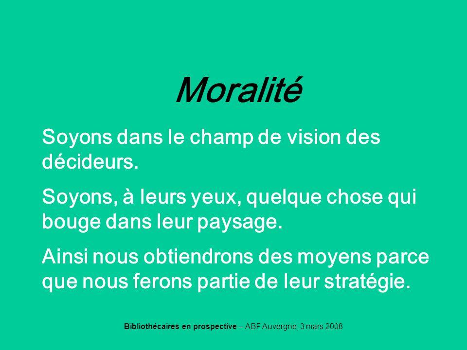 Bibliothécaires en prospective – ABF Auvergne, 3 mars 2008 Moralité Soyons dans le champ de vision des décideurs. Soyons, à leurs yeux, quelque chose