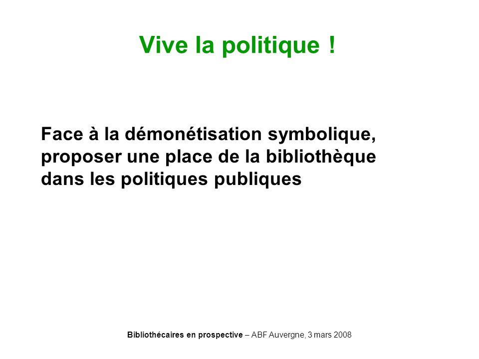 Bibliothécaires en prospective – ABF Auvergne, 3 mars 2008 Vive la politique ! Face à la démonétisation symbolique, proposer une place de la bibliothè