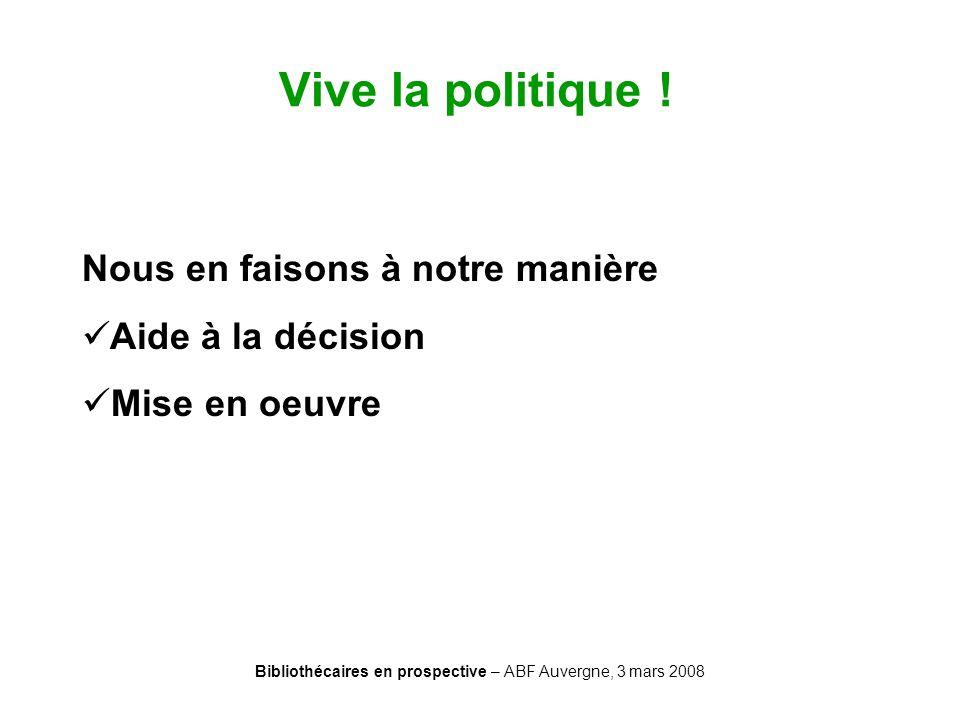 Bibliothécaires en prospective – ABF Auvergne, 3 mars 2008 Vive la politique ! Nous en faisons à notre manière Aide à la décision Mise en oeuvre