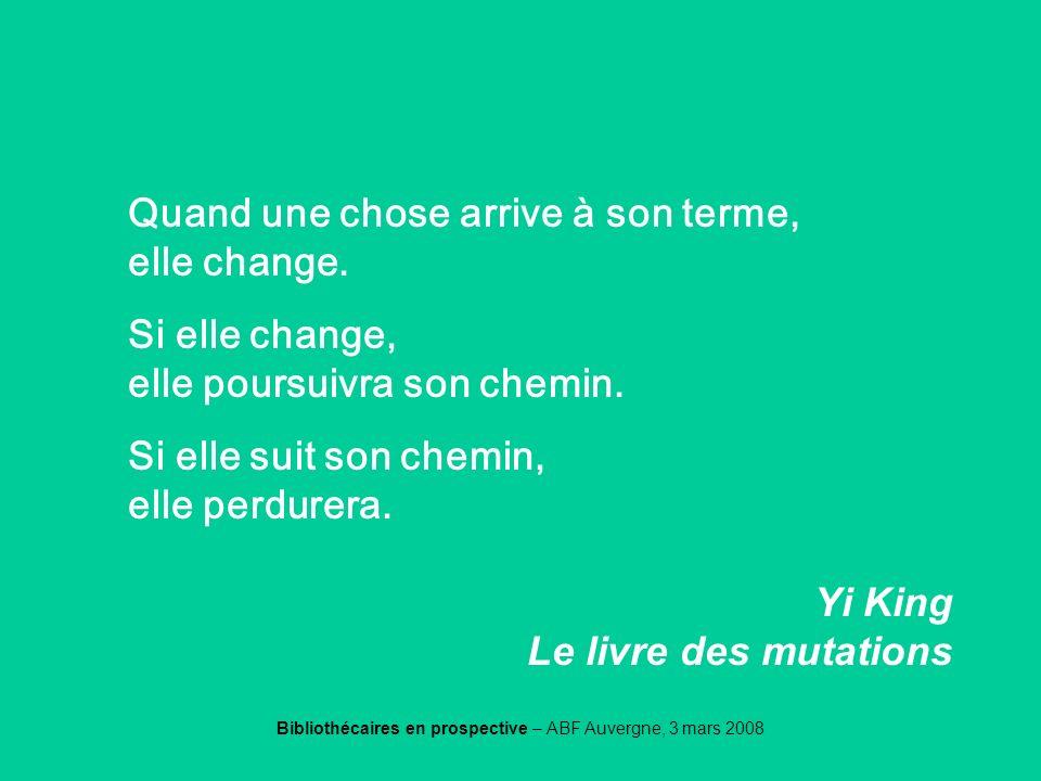 Bibliothécaires en prospective – ABF Auvergne, 3 mars 2008 Yiking Quand une chose arrive à son terme, elle change. Si elle change, elle poursuivra son