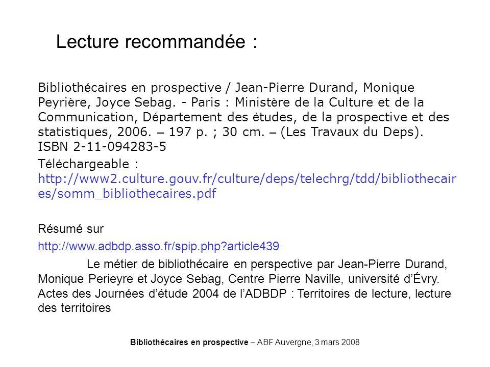 Bibliothécaires en prospective – ABF Auvergne, 3 mars 2008 Durand Lecture recommandée : Biblioth é caires en prospective / Jean-Pierre Durand, Monique