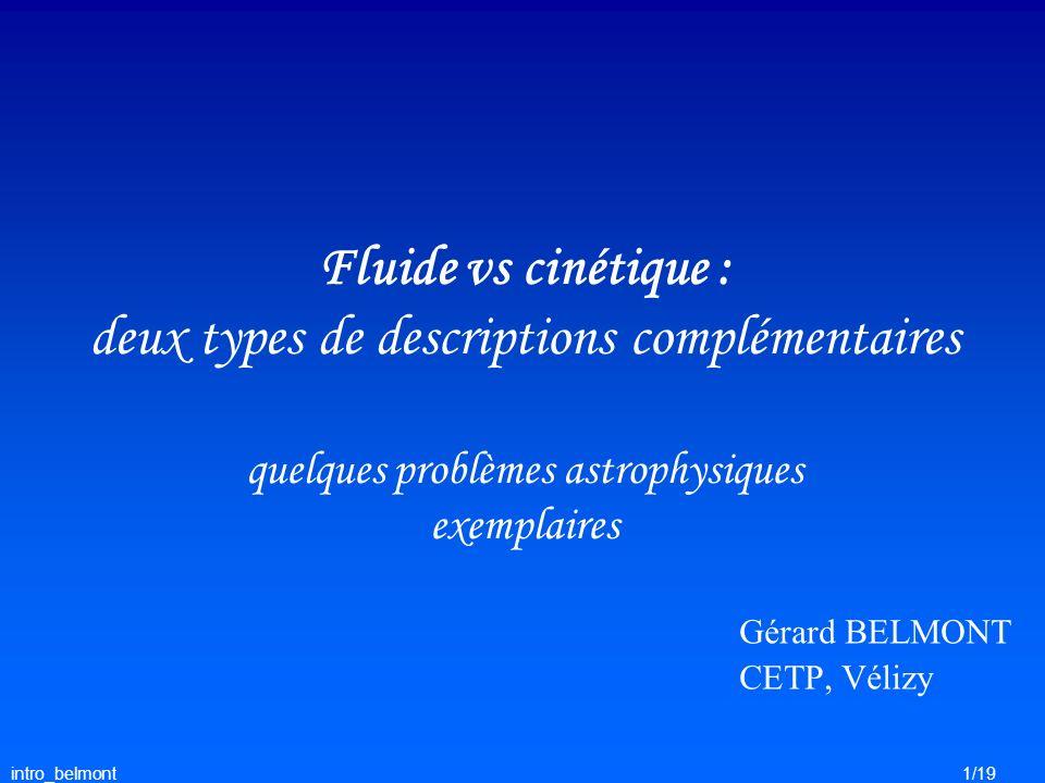 intro_belmont1/19 Gérard BELMONT CETP, Vélizy Fluide vs cinétique : deux types de descriptions complémentaires quelques problèmes astrophysiques exemp