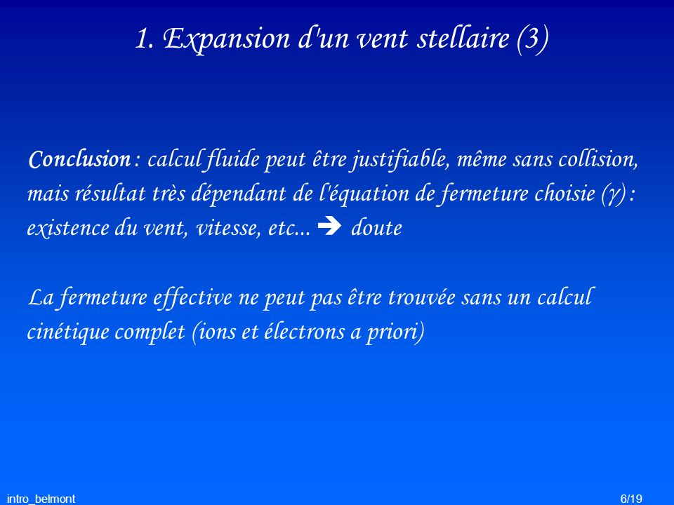 intro_belmont6/19 1. Expansion d'un vent stellaire (3) Conclusion : calcul fluide peut être justifiable, même sans collision, mais résultat très dépen