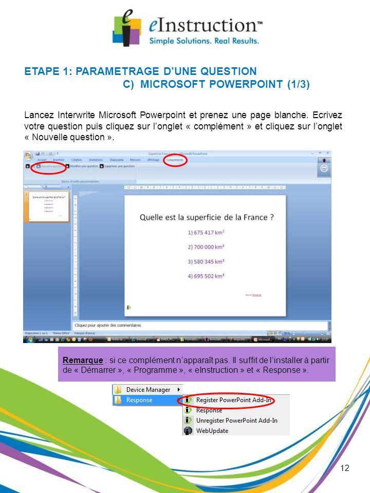 12 ETAPE 1: PARAMETRAGE DUNE QUESTION C) MICROSOFT POWERPOINT (1/3) Lancez Interwrite Microsoft Powerpoint et prenez une page blanche. Ecrivez votre q