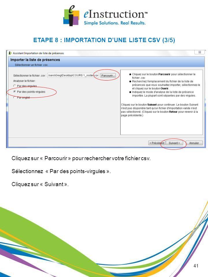 41 Cliquez sur « Parcourir » pour rechercher votre fichier csv. Sélectionnez « Par des points-virgules ». Cliquez sur « Suivant ». ETAPE 8 : IMPORTATI