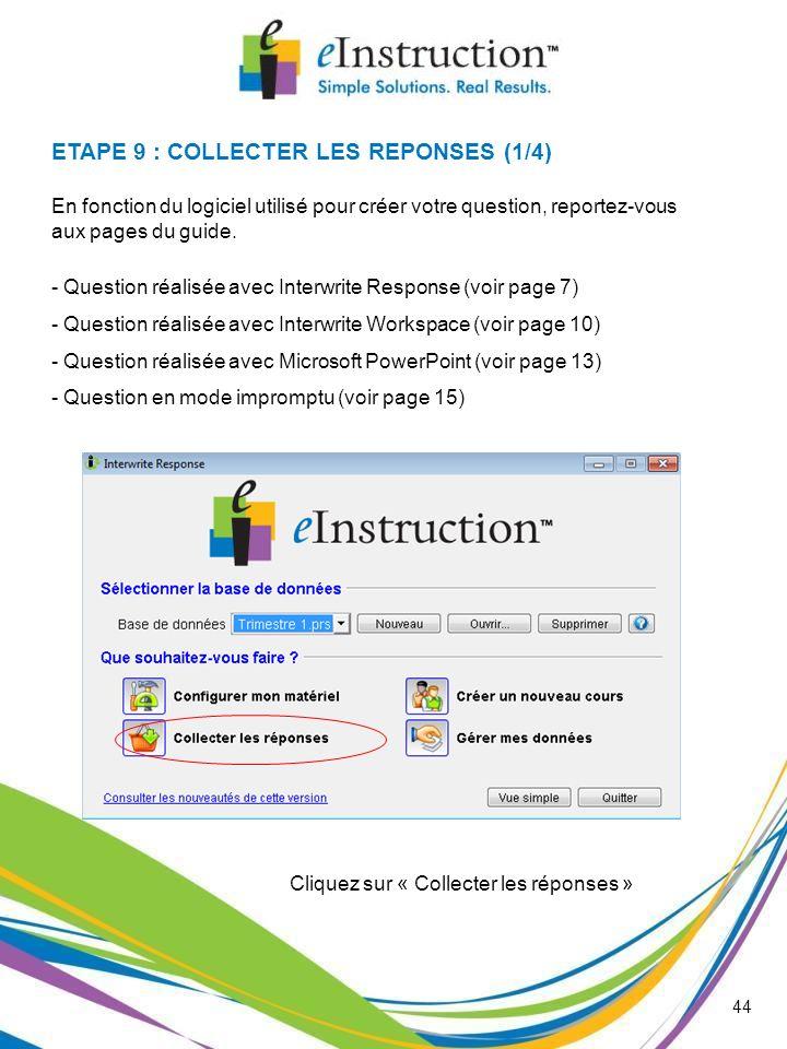 ETAPE 9 : COLLECTER LES REPONSES (1/4) Cliquez sur « Collecter les réponses » 44 En fonction du logiciel utilisé pour créer votre question, reportez-v