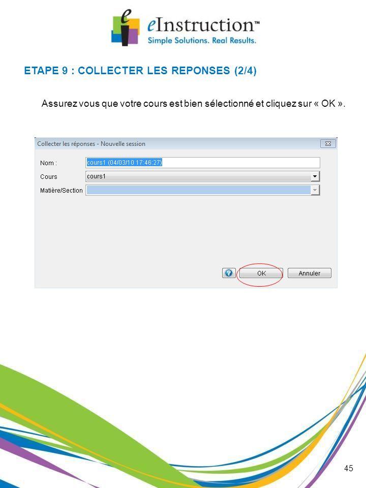 45 Assurez vous que votre cours est bien sélectionné et cliquez sur « OK ». ETAPE 9 : COLLECTER LES REPONSES (2/4)