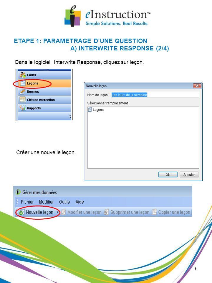 6 Dans le logiciel Interwrite Response, cliquez sur leçon. ETAPE 1: PARAMETRAGE DUNE QUESTION A) INTERWRITE RESPONSE (2/4) Créer une nouvelle leçon.