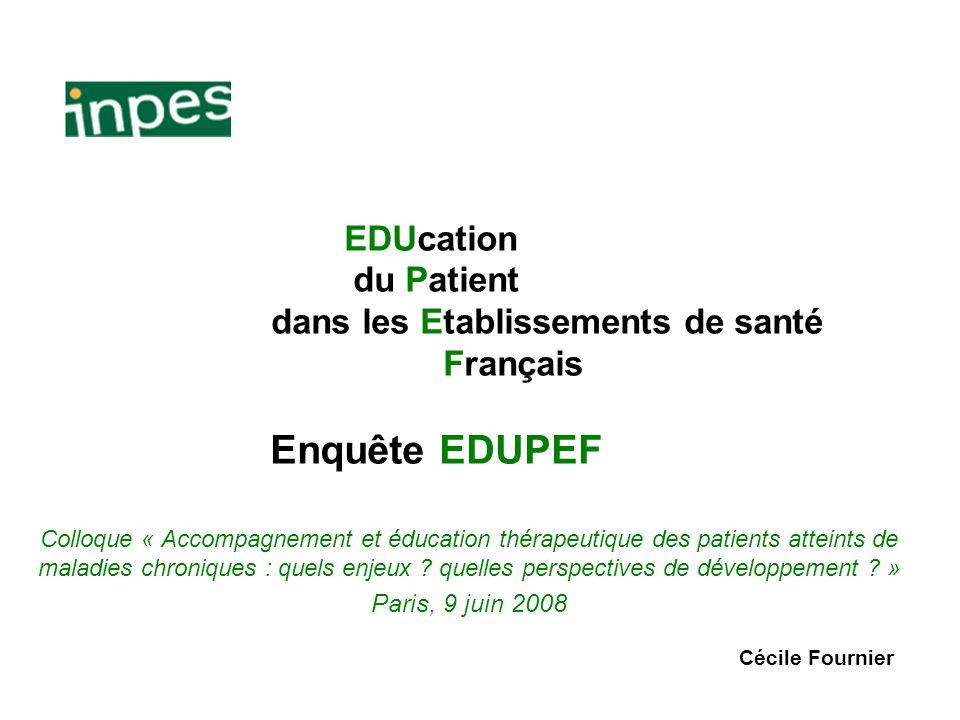 EDUcation du Patient dans les Etablissements de santé Français Enquête EDUPEF Colloque « Accompagnement et éducation thérapeutique des patients attein