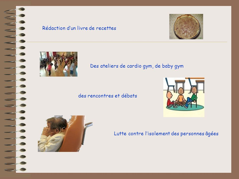 Rédaction dun livre de recettes Des ateliers de cardio gym, de baby gym des rencontres et débats Lutte contre lisolement des personnes âgées