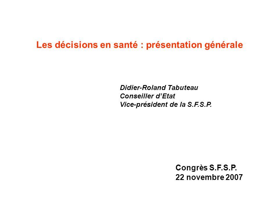 Les décisions en santé : présentation générale Didier-Roland Tabuteau Conseiller dEtat Vice-président de la S.F.S.P.