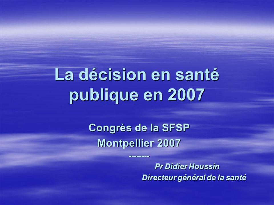 La décision en santé publique en 2007 Congrès de la SFSP Montpellier 2007 -------- Pr Didier Houssin Pr Didier Houssin Directeur général de la santé