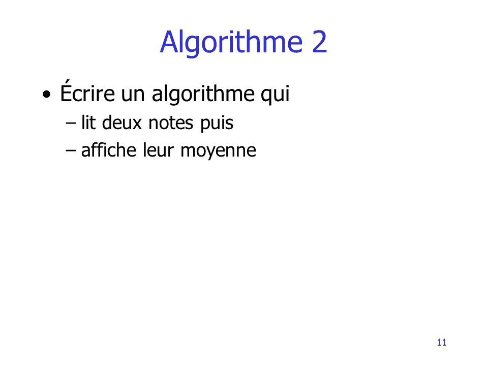 11 Algorithme 2 Écrire un algorithme qui –lit deux notes puis –affiche leur moyenne