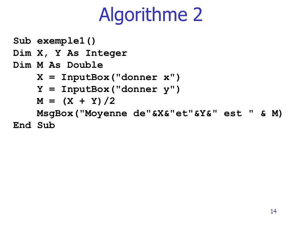 14 Algorithme 2 Sub exemple1() Dim X, Y As Integer Dim M As Double X = InputBox(