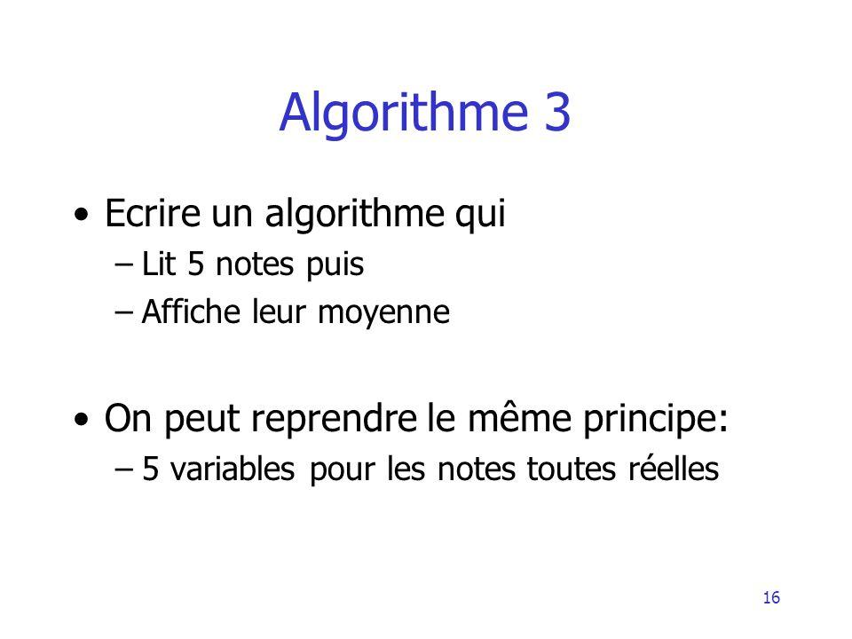 16 Algorithme 3 Ecrire un algorithme qui –Lit 5 notes puis –Affiche leur moyenne On peut reprendre le même principe: –5 variables pour les notes toute
