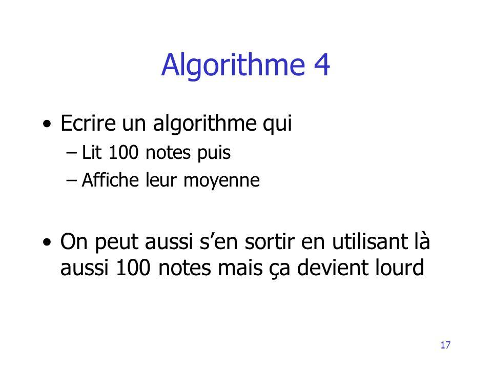 17 Algorithme 4 Ecrire un algorithme qui –Lit 100 notes puis –Affiche leur moyenne On peut aussi sen sortir en utilisant là aussi 100 notes mais ça de
