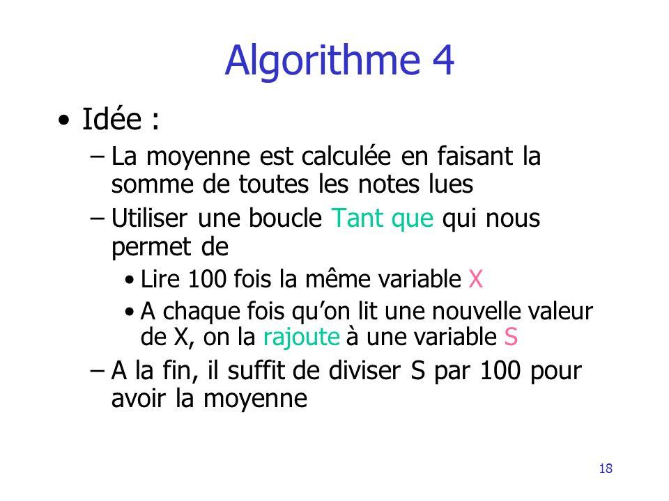 18 Algorithme 4 Idée : –La moyenne est calculée en faisant la somme de toutes les notes lues –Utiliser une boucle Tant que qui nous permet de Lire 100