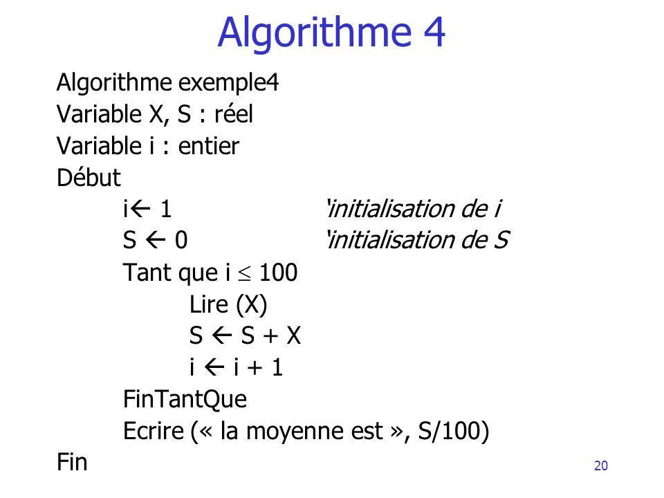20 Algorithme 4 Algorithme exemple4 Variable X, S : réel Variable i : entier Début i 1initialisation de i S 0initialisation de S Tant que i 100 Lire (