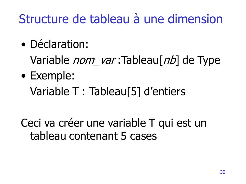 30 Structure de tableau à une dimension Déclaration: Variable nom_var :Tableau[nb] de Type Exemple: Variable T : Tableau[5] dentiers Ceci va créer une