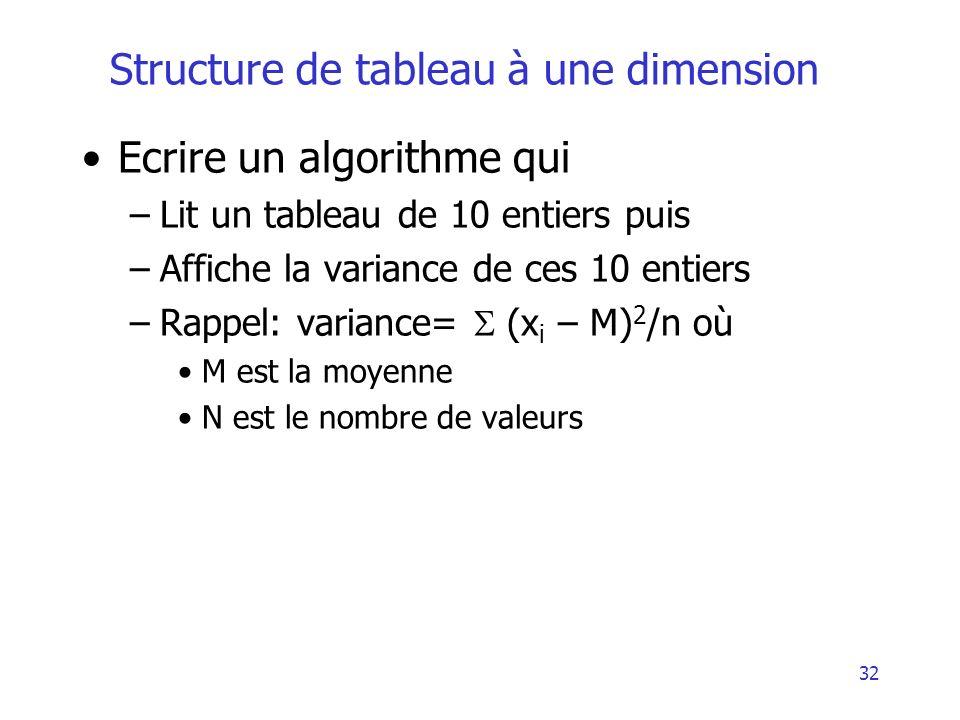 33 Structure de tableau à une dimension Algorithme Exemple6 Variable T : Tableau[10] dentiers Variable i : entier Variable M, V : réel Début M 0 V 0 Pour i = 1 à 10 Lire(T[i]) M M + T[i] FinPour M M/10 Pour i = 1 à 10 V V + (T[i] – M)2 FinPour Ecrire (V/10) Fin