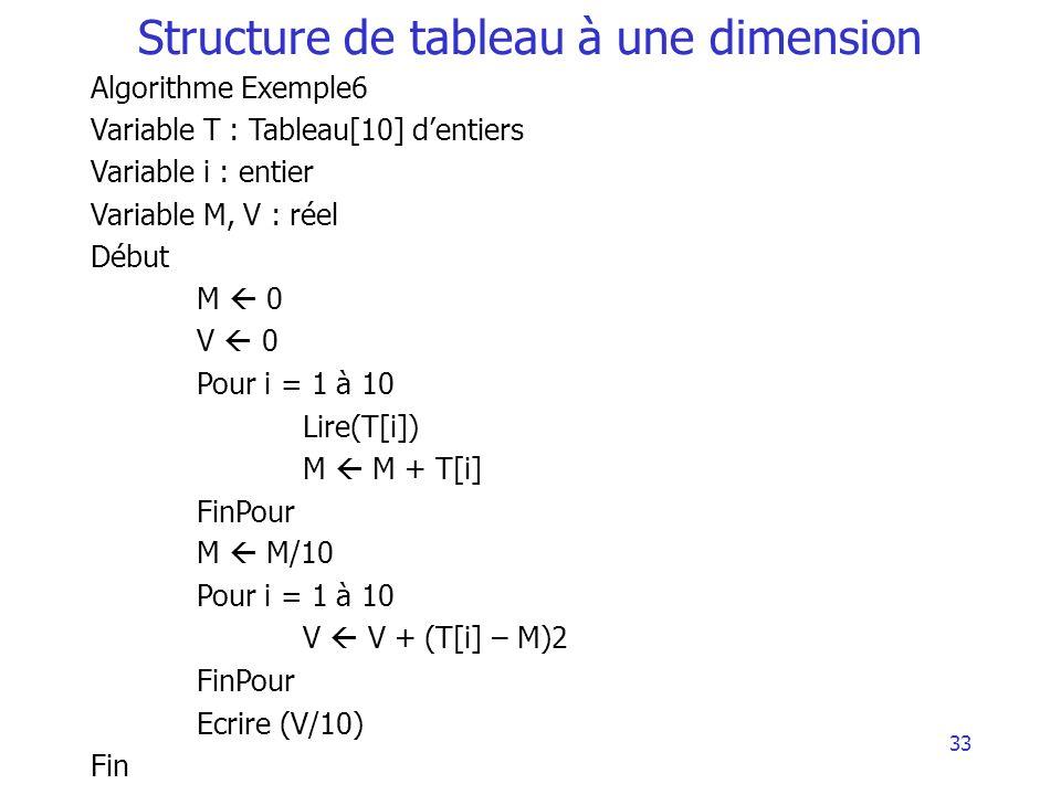 33 Structure de tableau à une dimension Algorithme Exemple6 Variable T : Tableau[10] dentiers Variable i : entier Variable M, V : réel Début M 0 V 0 P