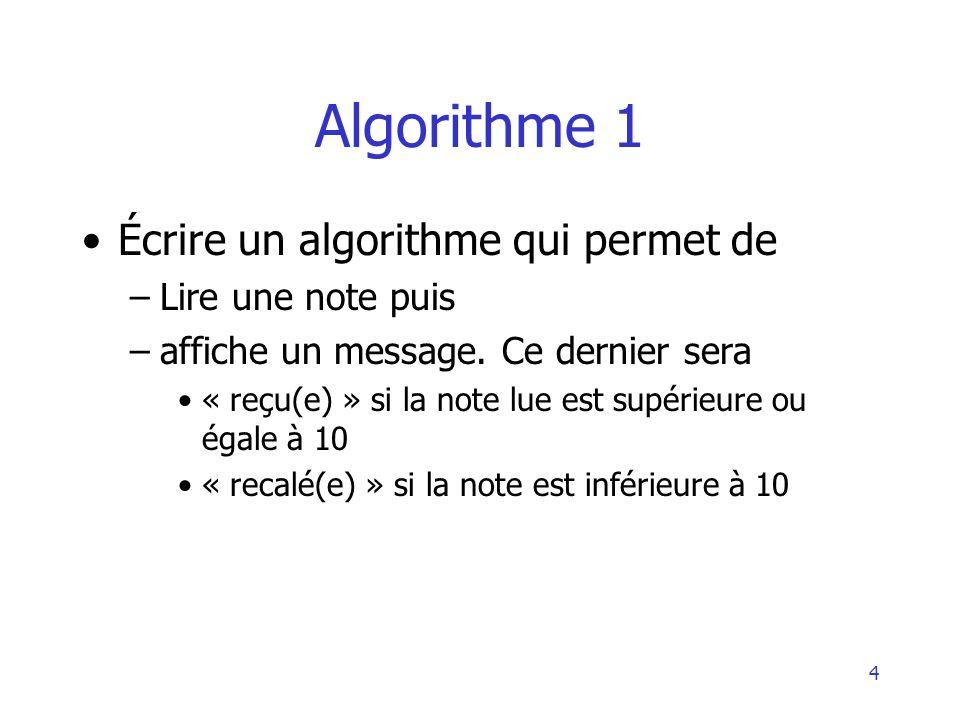 4 Algorithme 1 Écrire un algorithme qui permet de –Lire une note puis –affiche un message. Ce dernier sera « reçu(e) » si la note lue est supérieure o