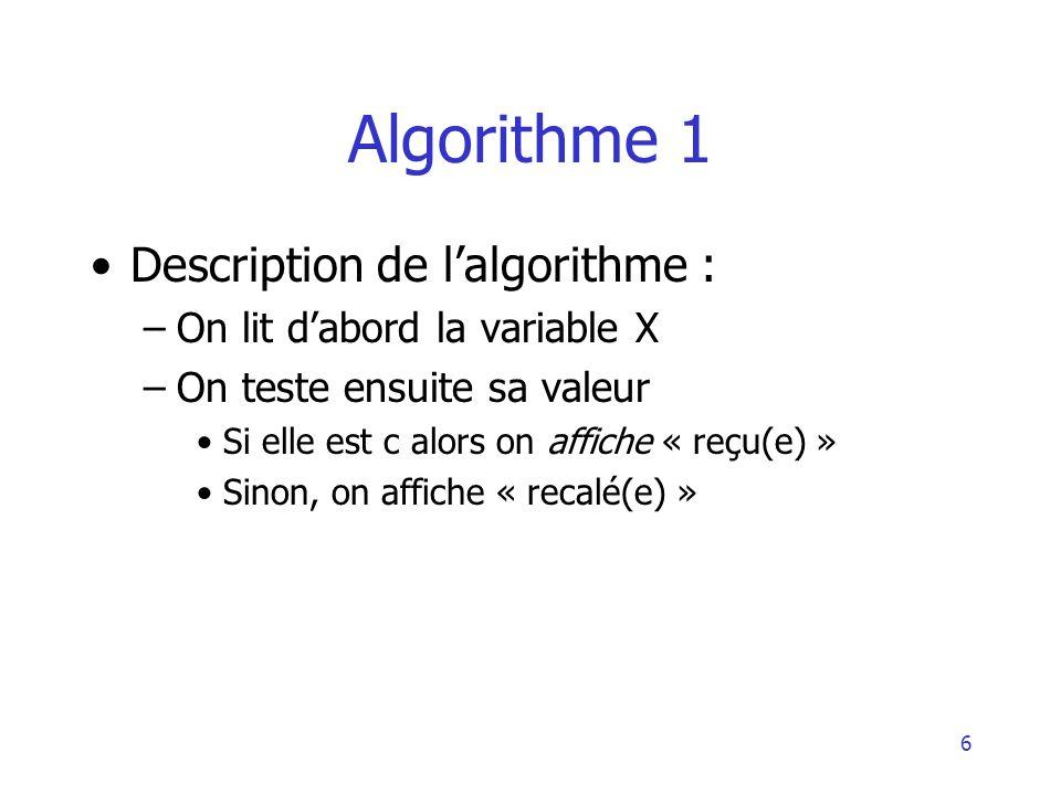 6 Algorithme 1 Description de lalgorithme : –On lit dabord la variable X –On teste ensuite sa valeur Si elle est c alors on affiche « reçu(e) » Sinon,