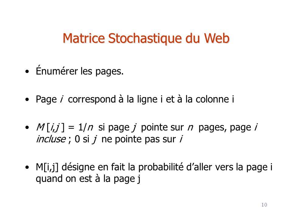10 Matrice Stochastique du Web Énumérer les pages. Page i correspond à la ligne i et à la colonne i M [i,j ] = 1/n si page j pointe sur n pages, page