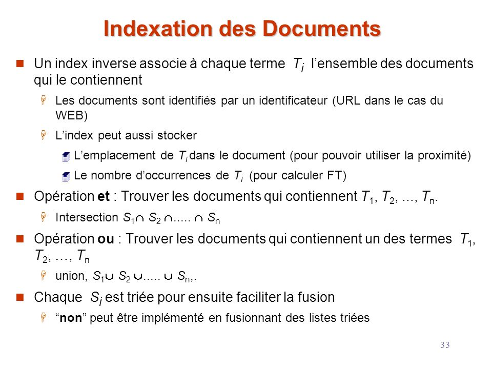 33 Indexation des Documents Un index inverse associe à chaque terme T i lensemble des documents qui le contiennent Les documents sont identifiés par u
