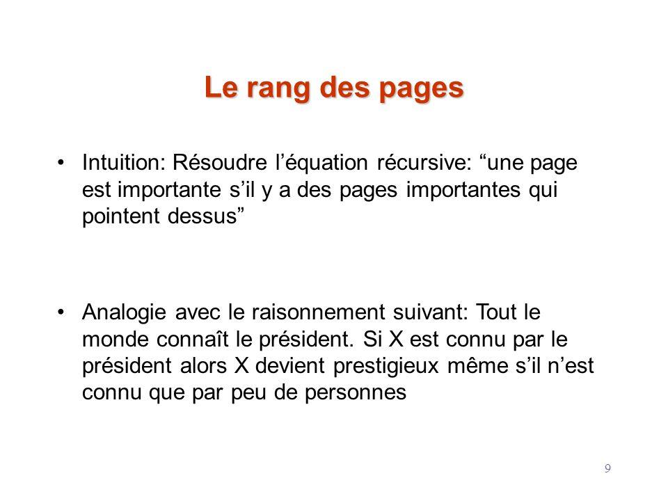 9 Le rang des pages Intuition: Résoudre léquation récursive: une page est importante sil y a des pages importantes qui pointent dessus Analogie avec l