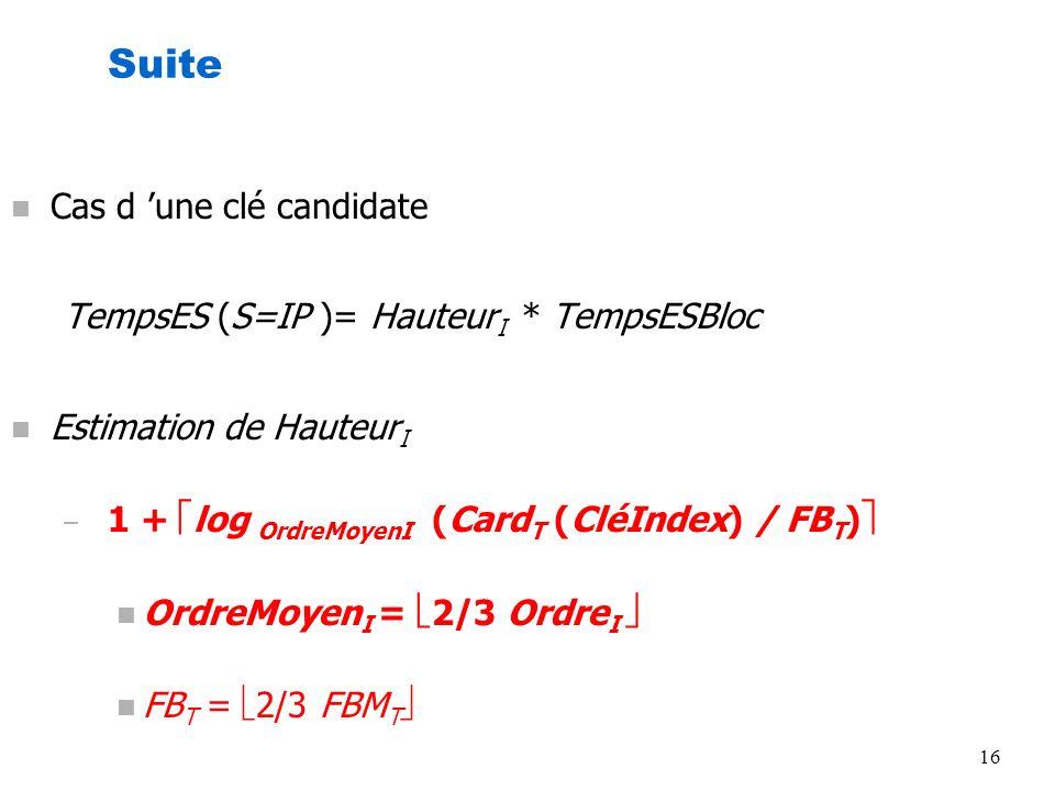 16 Suite n Cas d une clé candidate TempsES (S=IP )= Hauteur I * TempsESBloc n Estimation de Hauteur I – 1 + log OrdreMoyenI (Card T (CléIndex) / FB T