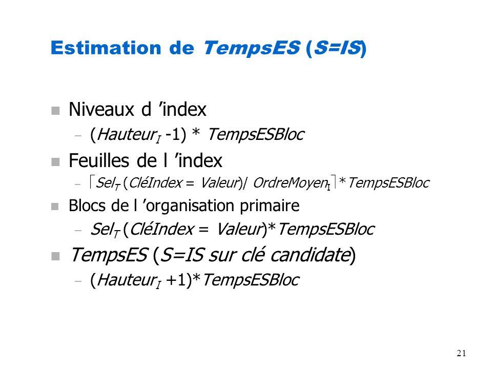 21 Estimation de TempsES (S=IS) n Niveaux d index – (Hauteur I -1) * TempsESBloc n Feuilles de l index – Sel T (CléIndex = Valeur)/ OrdreMoyen I *Temp