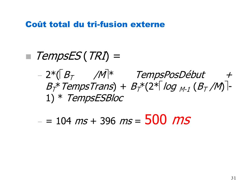 31 Coût total du tri-fusion externe n TempsES (TRI) = – 2*( B T /M * TempsPosDébut + B T *TempsTrans) + B T *(2* log M-1 (B T /M) - 1) * TempsESBloc –