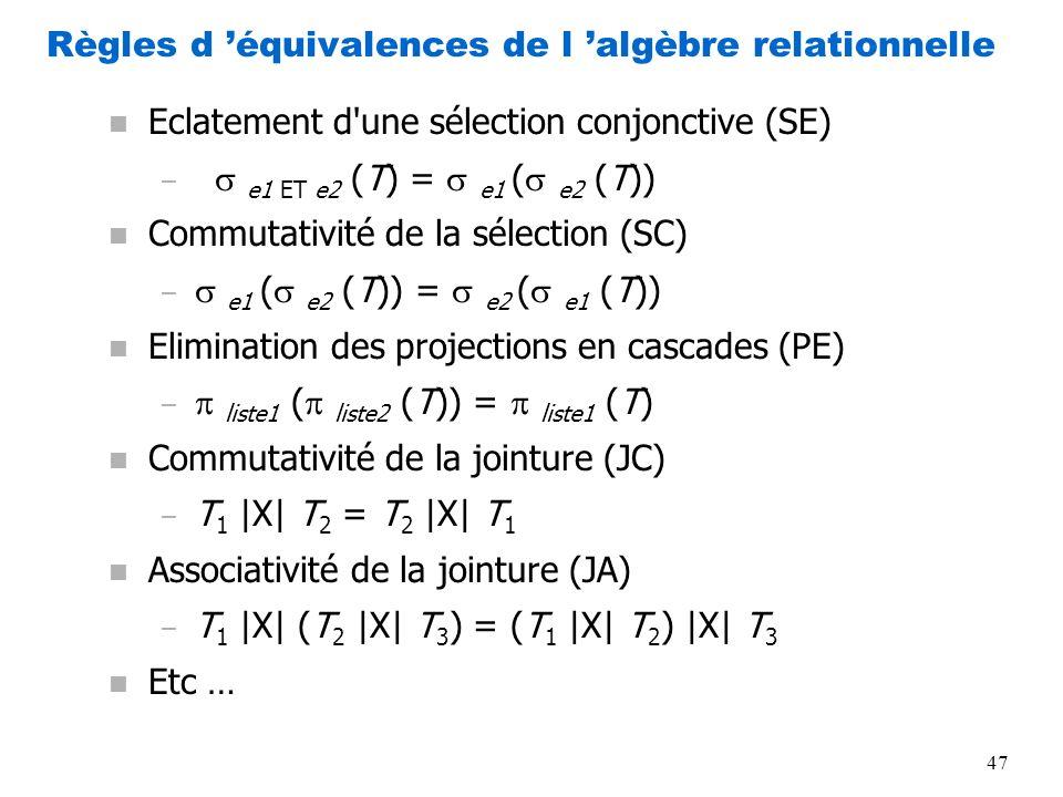47 Règles d équivalences de l algèbre relationnelle n Eclatement d'une sélection conjonctive (SE) – e1 ET e2 (T) = e1 ( e2 (T)) n Commutativité de la