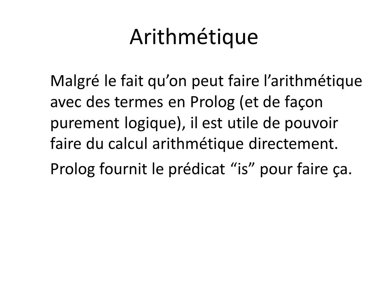 Arithmétique Malgré le fait quon peut faire larithmétique avec des termes en Prolog (et de façon purement logique), il est utile de pouvoir faire du c