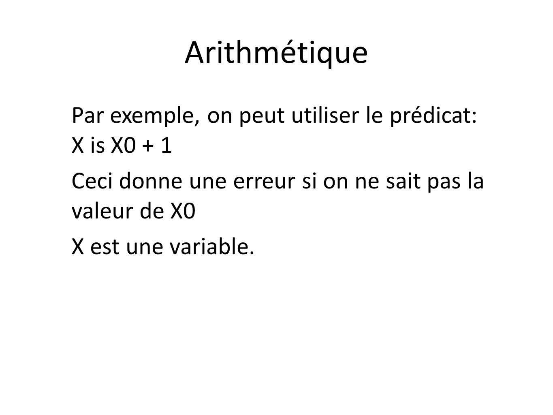 Arithmétique Par exemple, on peut utiliser le prédicat: X is X0 + 1 Ceci donne une erreur si on ne sait pas la valeur de X0 X est une variable.