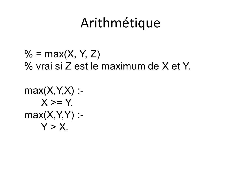 Arithmétique % = max(X, Y, Z) % vrai si Z est le maximum de X et Y. max(X,Y,X) :- X >= Y. max(X,Y,Y) :- Y > X.