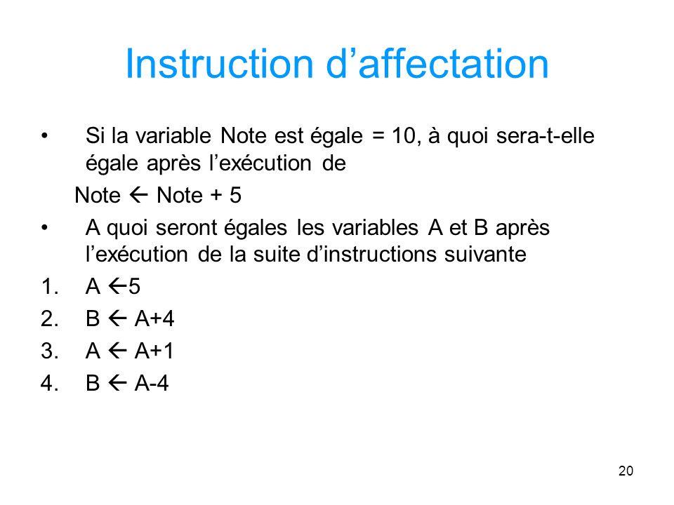 20 Instruction daffectation Si la variable Note est égale = 10, à quoi sera-t-elle égale après lexécution de Note Note + 5 A quoi seront égales les variables A et B après lexécution de la suite dinstructions suivante 1.A 5 2.B A+4 3.A A+1 4.B A-4