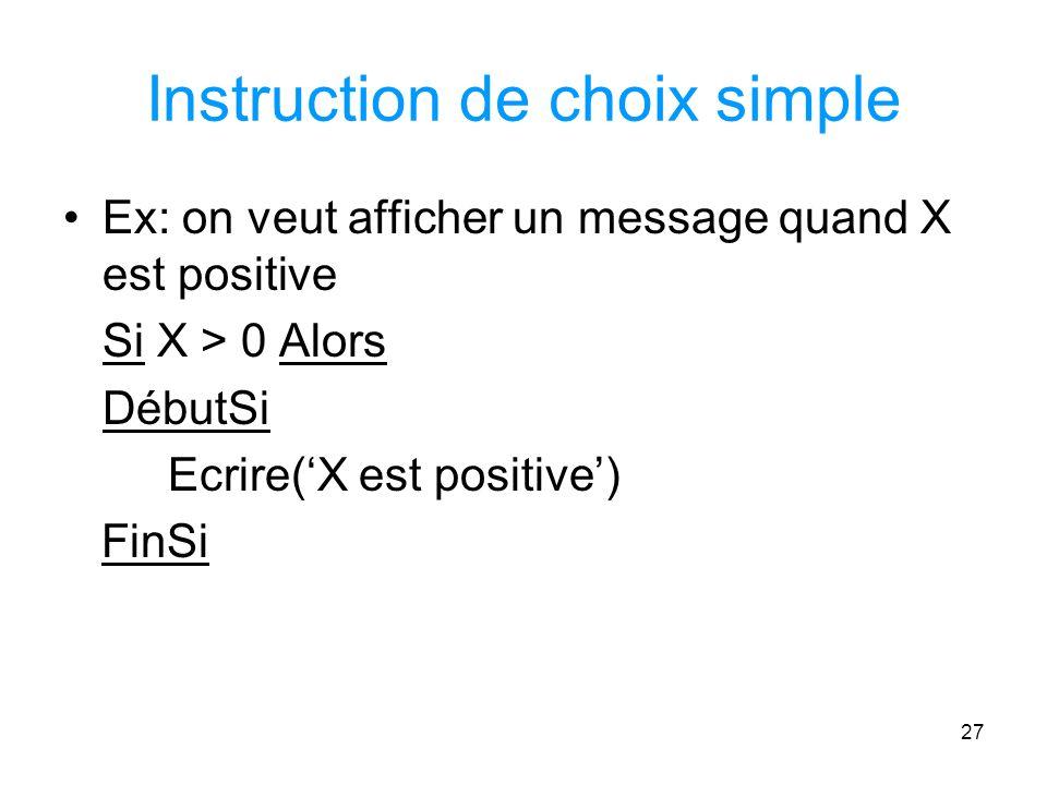 27 Instruction de choix simple Ex: on veut afficher un message quand X est positive Si X > 0 Alors DébutSi Ecrire(X est positive) FinSi
