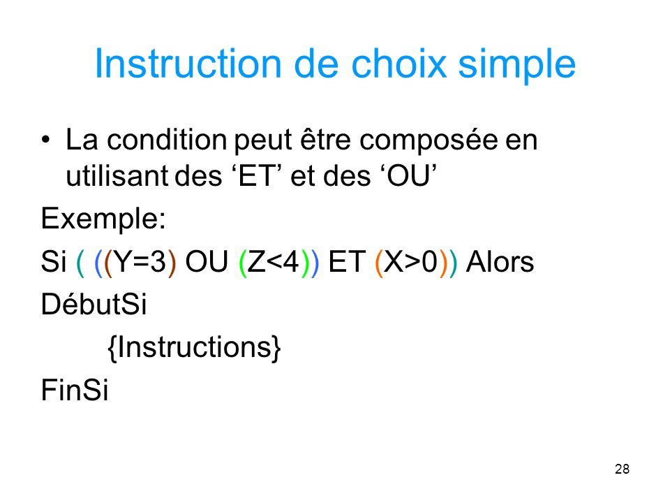 28 Instruction de choix simple La condition peut être composée en utilisant des ET et des OU Exemple: Si ( ((Y=3) OU (Z 0)) Alors DébutSi {Instructions} FinSi
