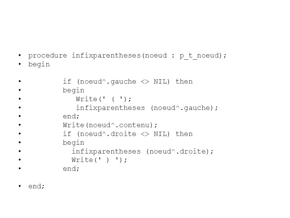 procedure infixparentheses(noeud : p_t_noeud); begin if (noeud^.gauche <> NIL) then begin Write(' ( '); infixparentheses (noeud^.gauche); end; Write(n