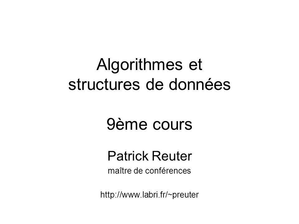 Algorithmes et structures de données 9ème cours Patrick Reuter maître de conférences http://www.labri.fr/~preuter