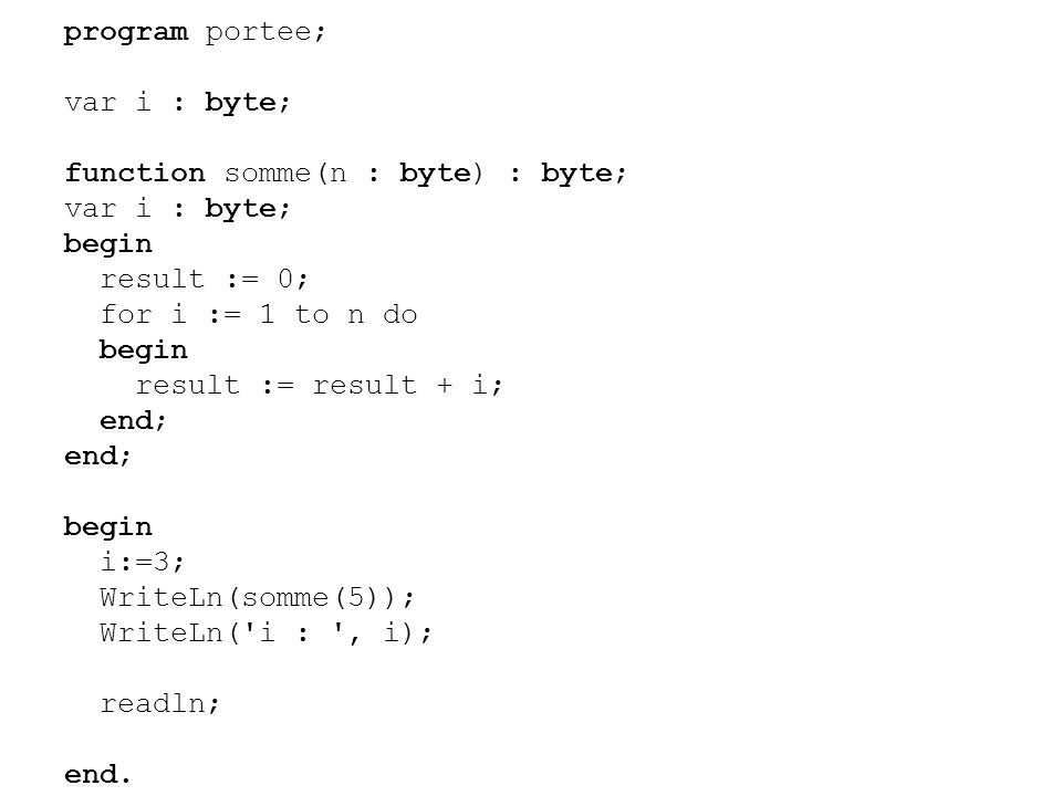program portee; var i : byte; function somme(n : byte) : byte; var i : byte; begin result := 0; for i := 1 to n do begin result := result + i; end; begin i:=3; WriteLn(somme(5)); WriteLn( i : , i); readln; end.