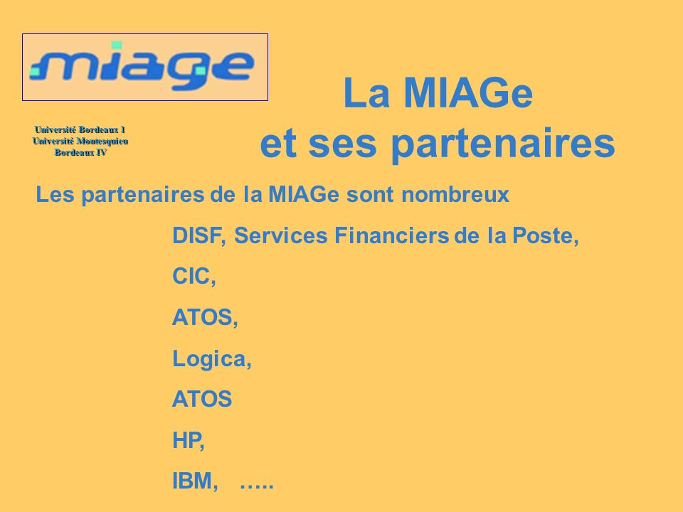Université Bordeaux 1 Université Montesquieu Bordeaux IV La MIAGe et ses partenaires Les partenaires de la MIAGe sont nombreux DISF, Services Financie